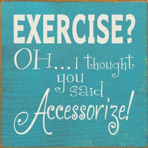 Exercise OH I thought you said Accessorize